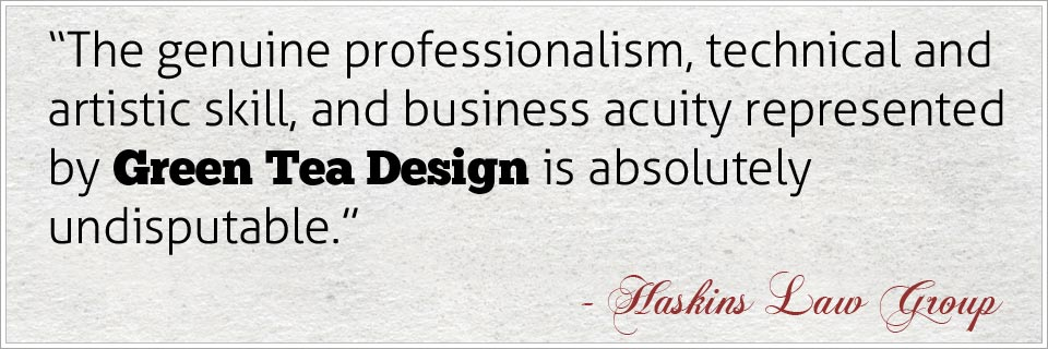 The genuine professionalism, technical and artistic skill, and business acuity represented by Green Tea Design is absolutely undisputable as my web site clearly proclaims - Haskins Law Group